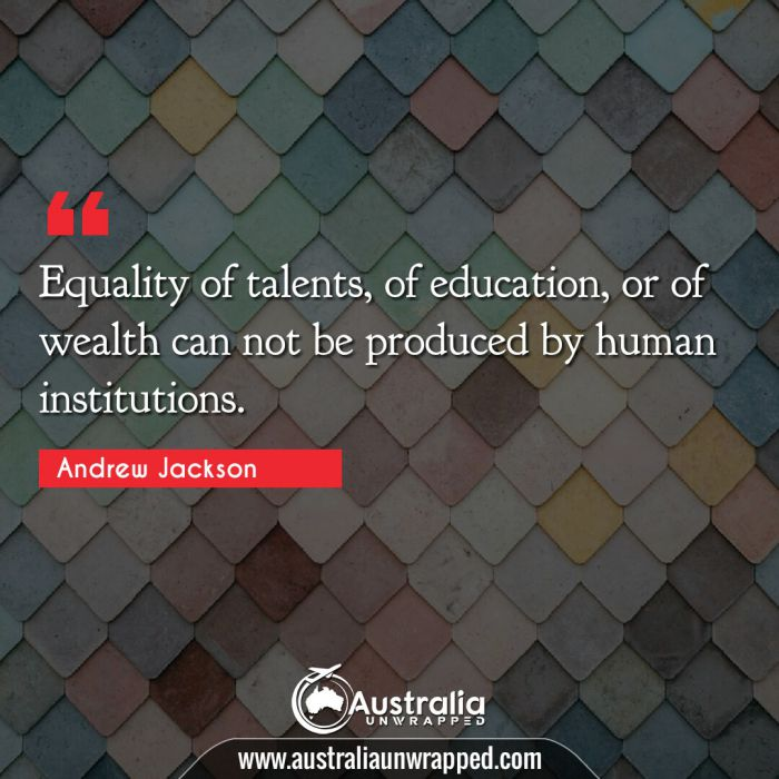 Equality of talents, of education, or of wealth can not be produced by human institutions.