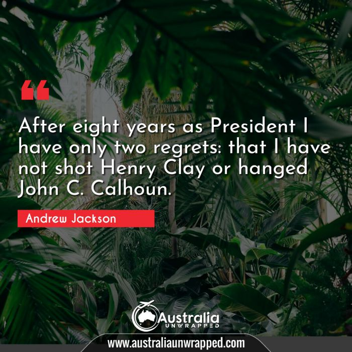 After eight years as President I have only two regrets: that I have not shot Henry Clay or hanged John C. Calhoun.