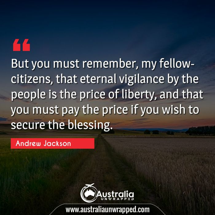 But you must remember, my fellow-citizens, that eternal vigilance by the people is the price of liberty, and that you must pay the price if you wish to secure the blessing.