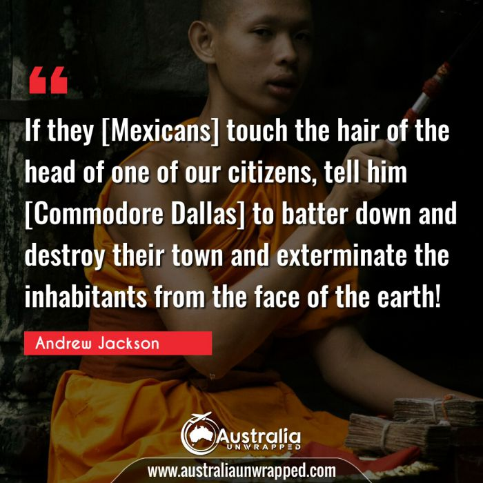 If they [Mexicans] touch the hair of the head of one of our citizens, tell him [Commodore Dallas] to batter down and destroy their town and exterminate the inhabitants from the face of the earth!