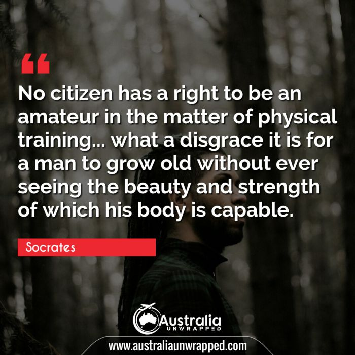 No citizen has a right to be an amateur in the matter of physical training… what a disgrace it is for a man to grow old without ever seeing the beauty and strength of which his body is capable.