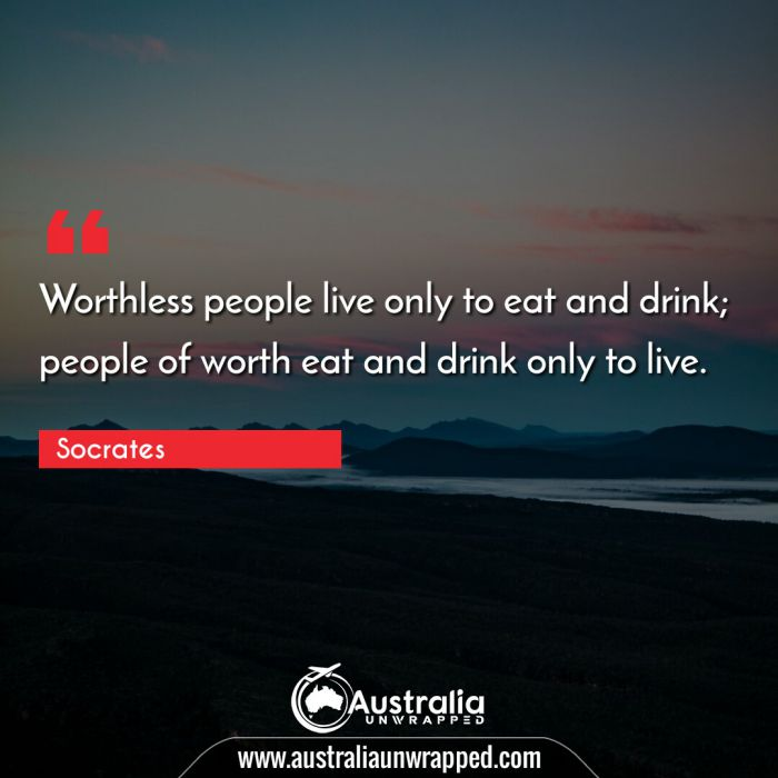 Worthless people live only to eat and drink; people of worth eat and drink only to live.