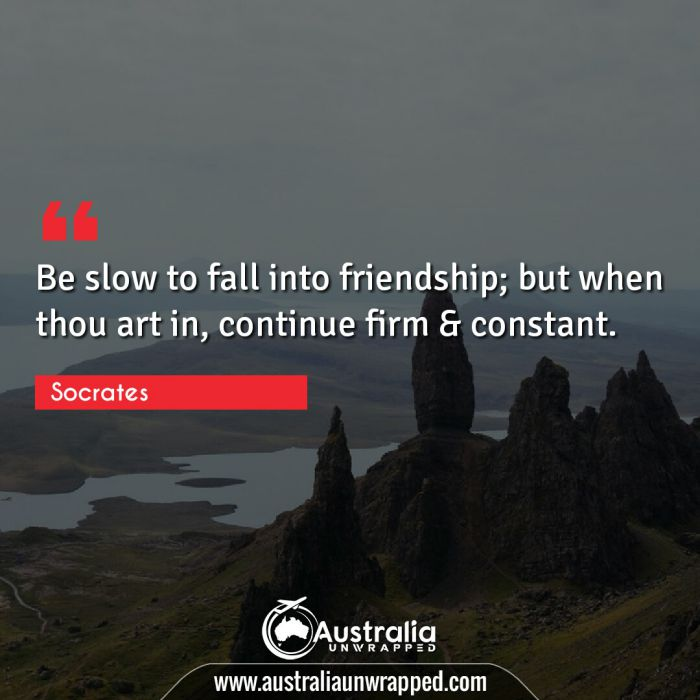 Be slow to fall into friendship; but when thou art in, continue firm & constant.