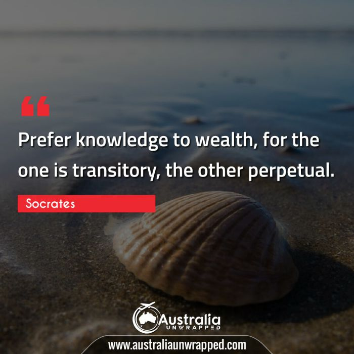 Prefer knowledge to wealth, for the one is transitory, the other perpetual.