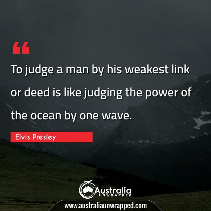To judge a man by his weakest link or deed is like judging the power of the ocean by one wave.