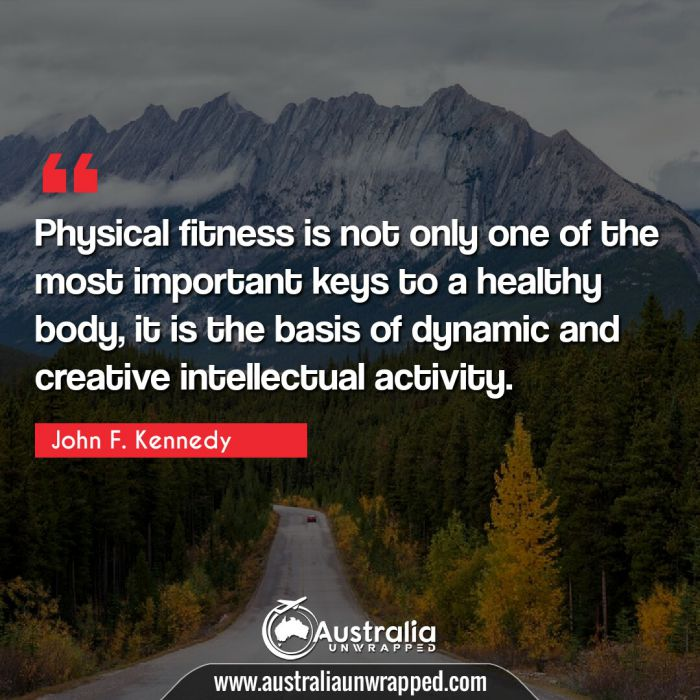 Physical fitness is not only one of the most important keys to a healthy body, it is the basis of dynamic and creative intellectual activity.