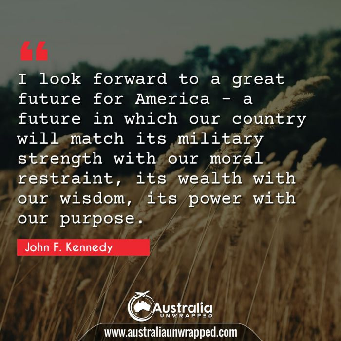 I look forward to a great future for America - a future in which our country will match its military strength with our moral restraint, its wealth with our wisdom, its power with our purpose.
