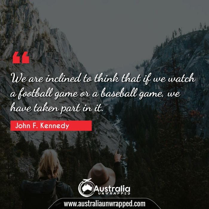 We are inclined to think that if we watch a football game or a baseball game, we have taken part in it.