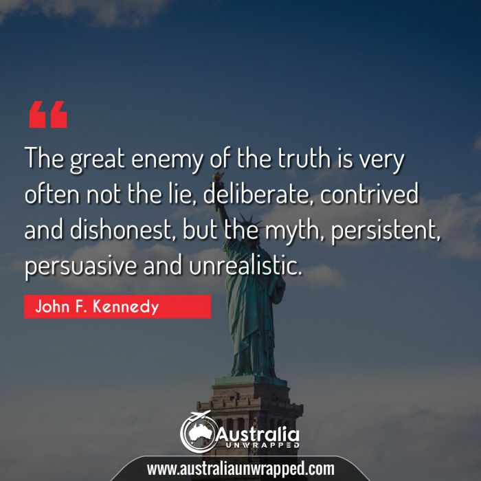 The great enemy of the truth is very often not the lie, deliberate, contrived and dishonest, but the myth, persistent, persuasive and unrealistic.