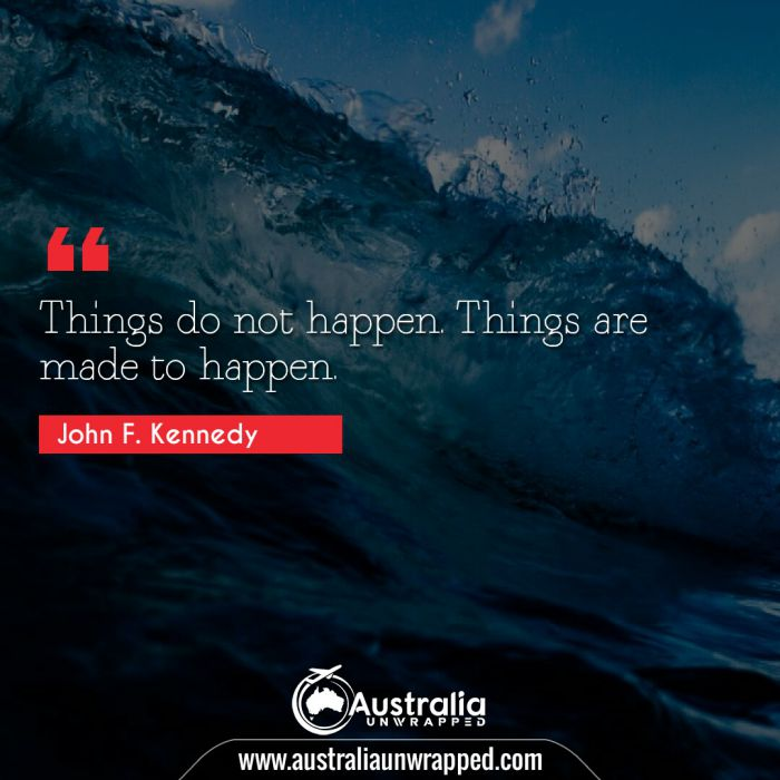 Things do not happen. Things are made to happen.