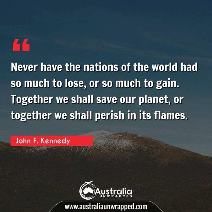 Never have the nations of the world had so much to lose, or so much to gain. Together we shall save our planet, or together we shall perish in its flames.