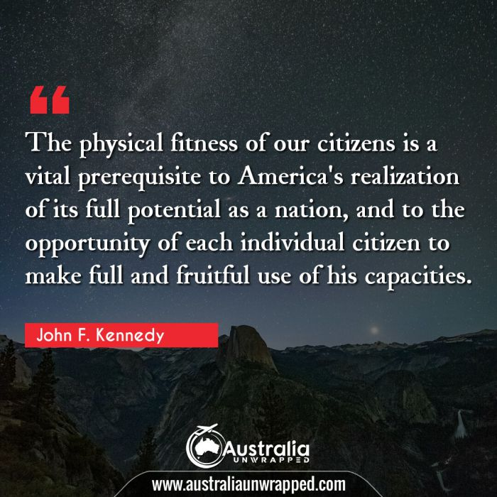 The physical fitness of our citizens is a vital prerequisite to America's realization of its full potential as a nation, and to the opportunity of each individual citizen to make full and fruitful use of his capacities.