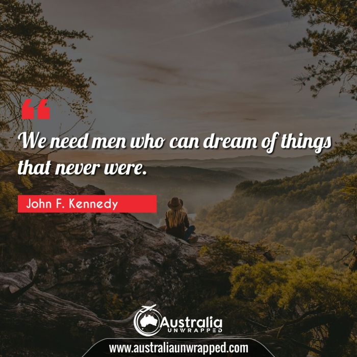 We need men who can dream of things that never were.