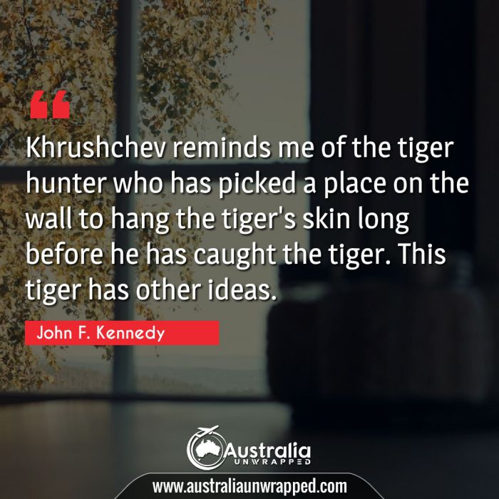 Khrushchev reminds me of the tiger hunter who has picked a place on the wall to hang the tiger's skin long before he has caught the tiger. This tiger has other ideas.