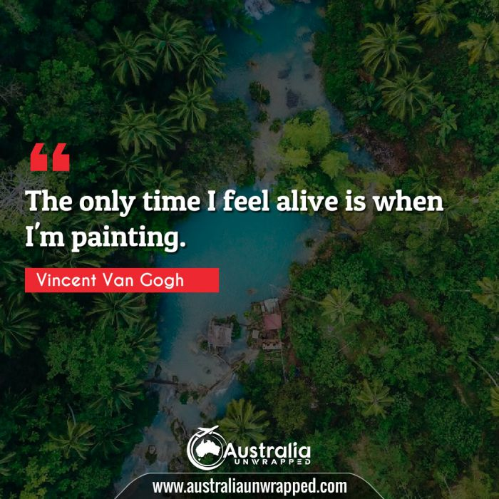 The only time I feel alive is when I'm painting.