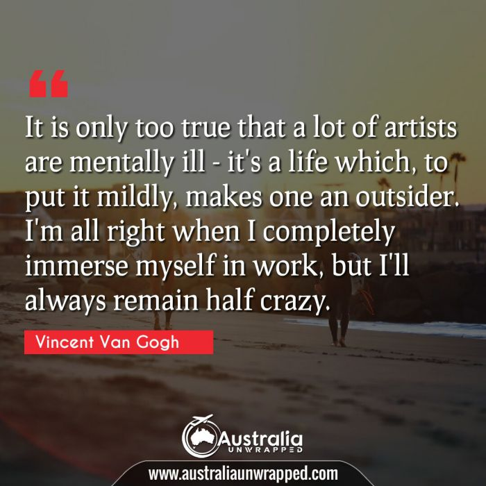 It is only too true that a lot of artists are mentally ill - it's a life which, to put it mildly, makes one an outsider. I'm all right when I completely immerse myself in work, but I'll always remain half crazy.