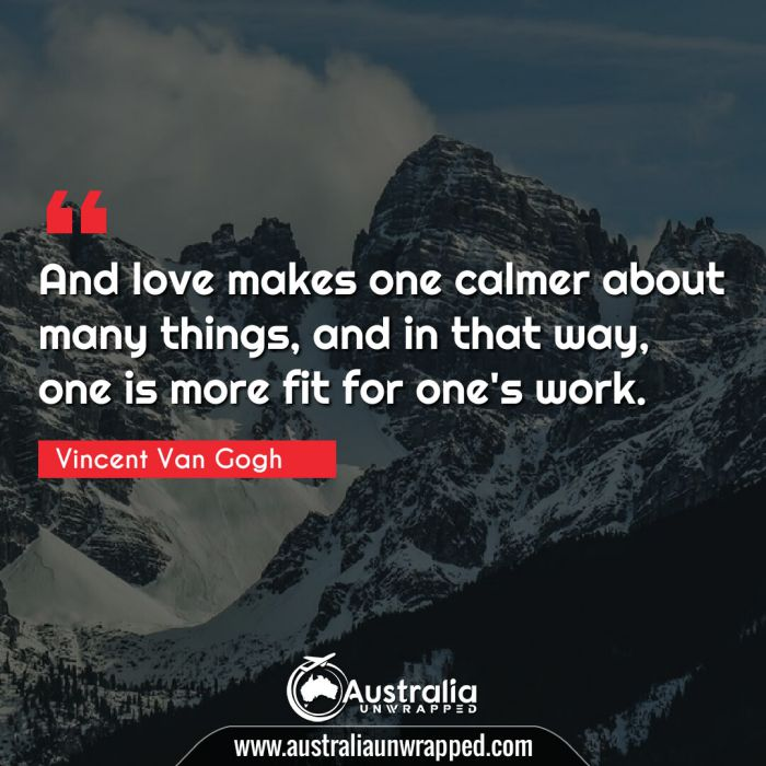 And love makes one calmer about many things, and in that way, one is more fit for one's work.