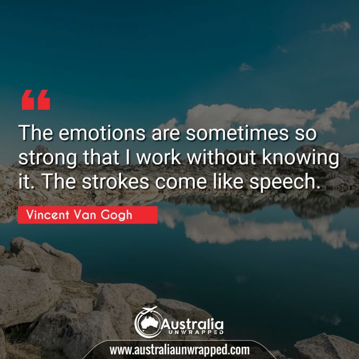 The emotions are sometimes so strong that I work without knowing it. The strokes come like speech.