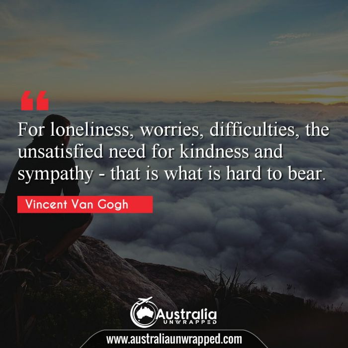 For loneliness, worries, difficulties, the unsatisfied need for kindness and sympathy - that is what is hard to bear.