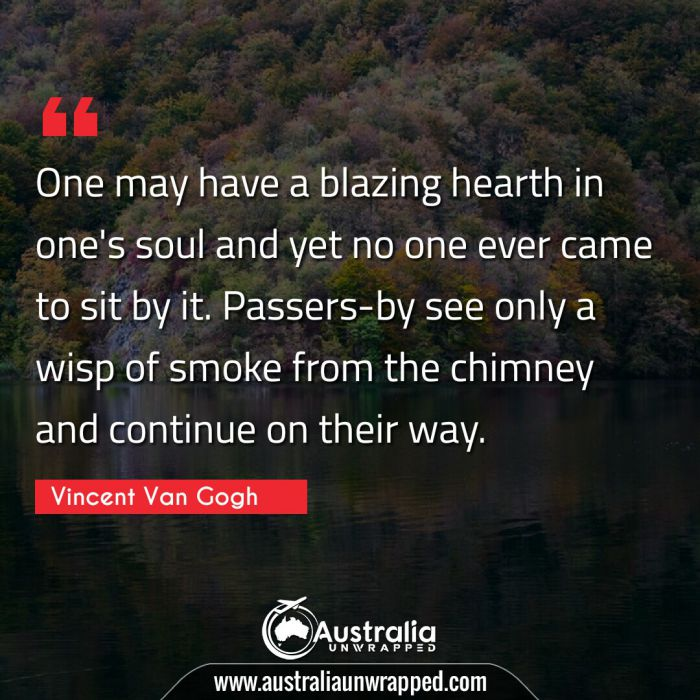One may have a blazing hearth in one's soul and yet no one ever came to sit by it. Passers-by see only a wisp of smoke from the chimney and continue on their way.