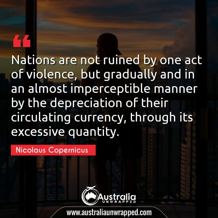 Nations are not ruined by one act of violence, but gradually and in an almost imperceptible manner by the depreciation of their circulating currency, through its excessive quantity.