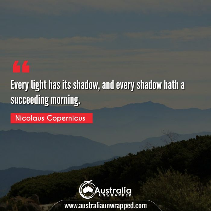 Every light has its shadow, and every shadow hath a succeeding morning.