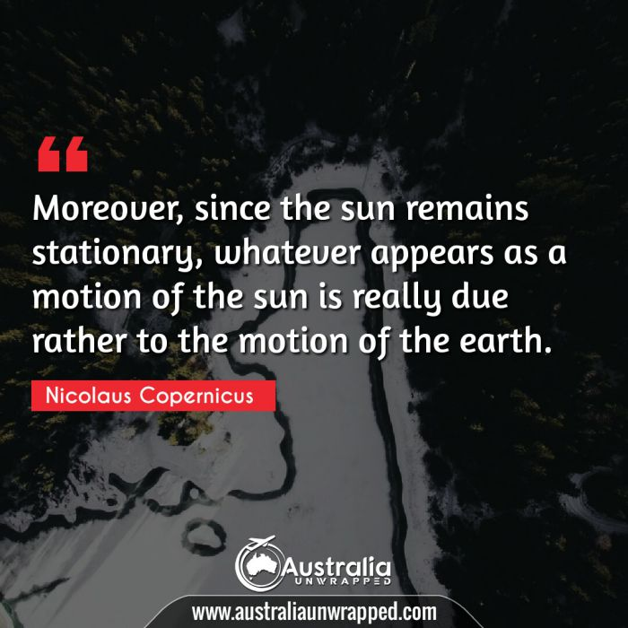 Moreover, since the sun remains stationary, whatever appears as a motion of the sun is really due rather to the motion of the earth.