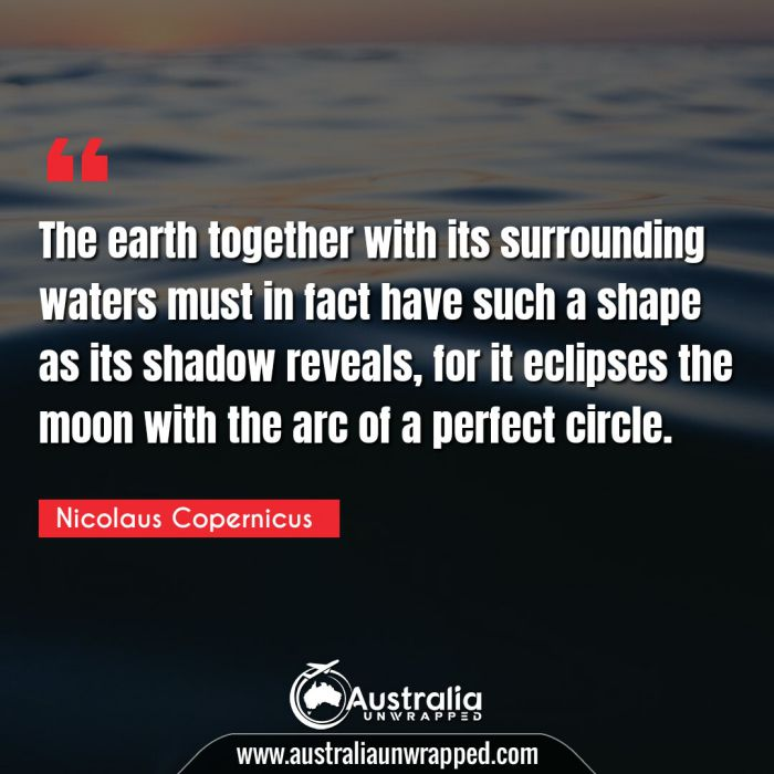The earth together with its surrounding waters must in fact have such a shape as its shadow reveals, for it eclipses the moon with the arc of a perfect circle.