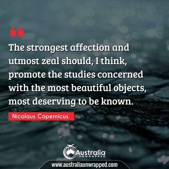 The strongest affection and utmost zeal should, I think, promote the studies concerned with the most beautiful objects, most deserving to be known.