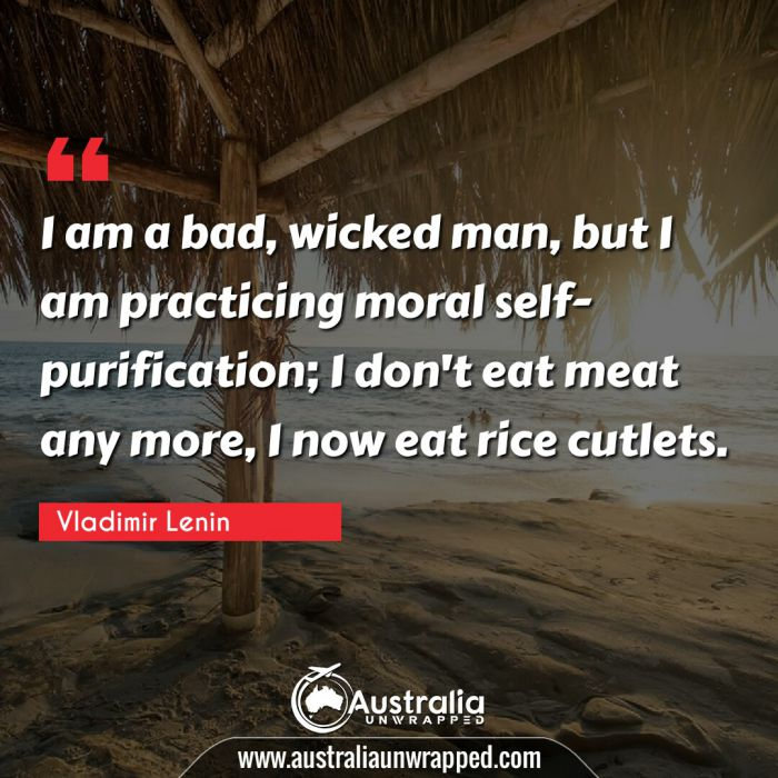 I am a bad, wicked man, but I am practicing moral self-purification; I don't eat meat any more, I now eat rice cutlets.