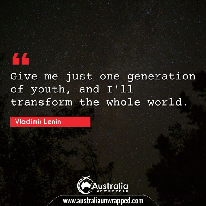 Give me just one generation of youth, and I'll transform the whole world.