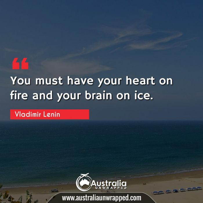 You must have your heart on fire and your brain on ice.