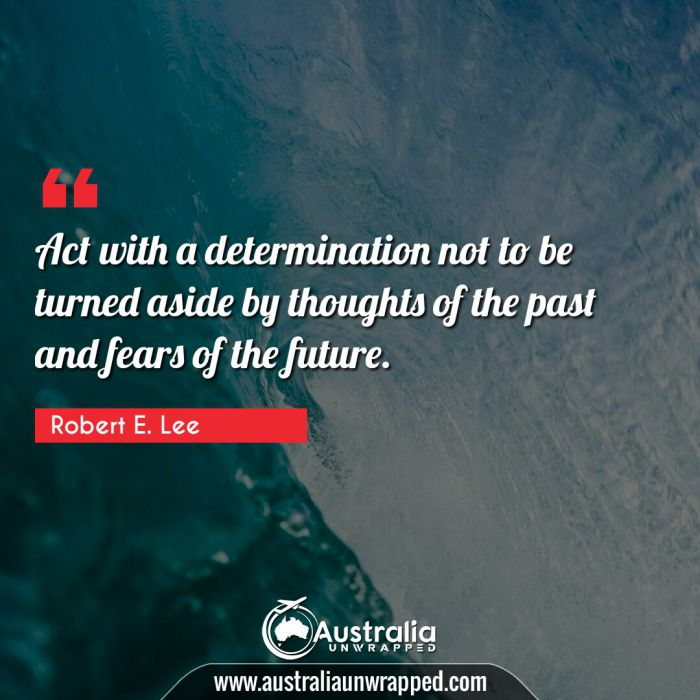 Act with a determination not to be turned aside by thoughts of the past and fears of the future.