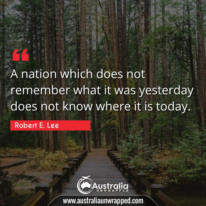 A nation which does not remember what it was yesterday does not know where it is today.