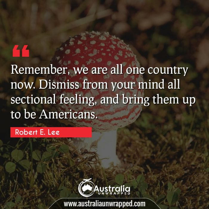 Remember, we are all one country now. Dismiss from your mind all sectional feeling, and bring them up to be Americans.