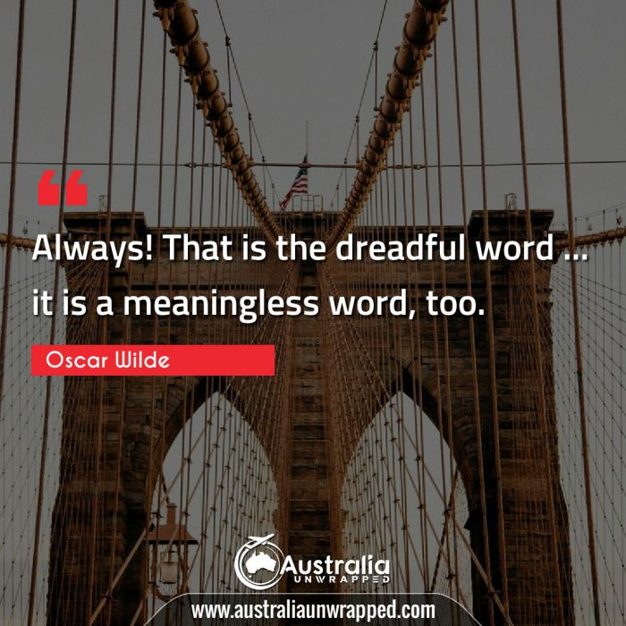 Always! That is the dreadful word … it is a meaningless word, too.
