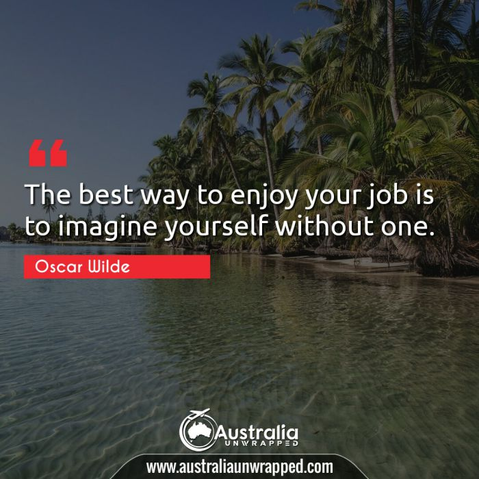The best way to enjoy your job is to imagine yourself without one.