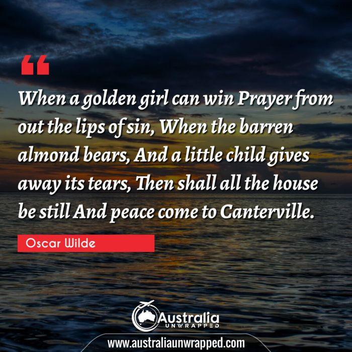 When a golden girl can win Prayer from out the lips of sin, When the barren almond bears, And a little child gives away its tears, Then shall all the house be still And peace come to Canterville.