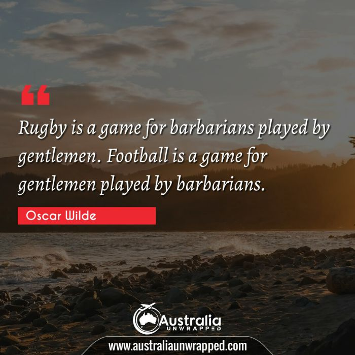 Rugby is a game for barbarians played by gentlemen. Football is a game for gentlemen played by barbarians.