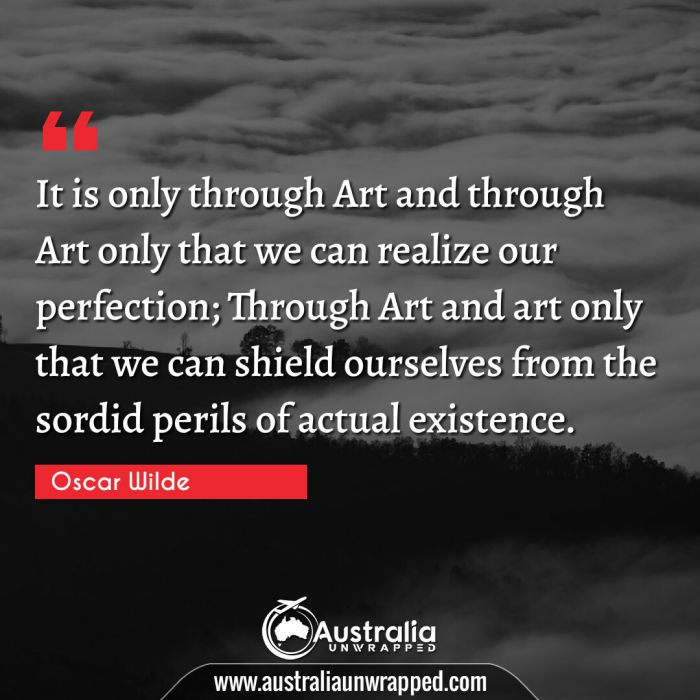 It is only through Art and through Art only that we can realize our perfection; Through Art and art only that we can shield ourselves from the sordid perils of actual existence.