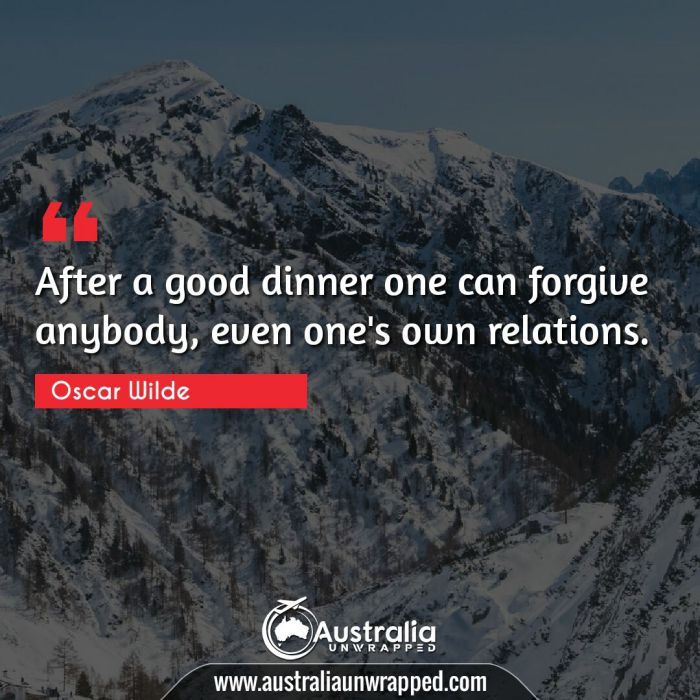 After a good dinner one can forgive anybody, even one's own relations.