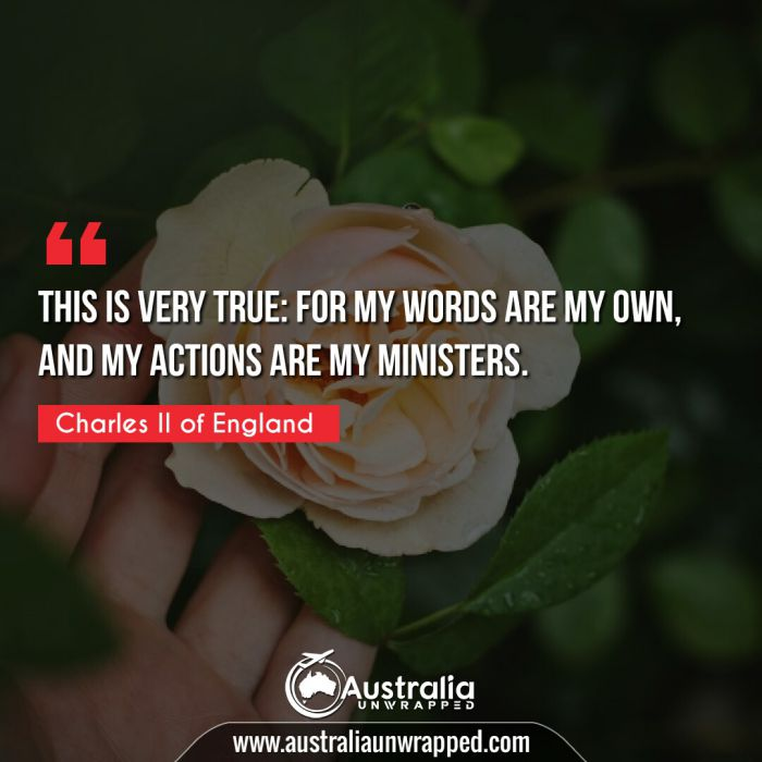 This is very true: For my words are my own, and my actions are my ministers.