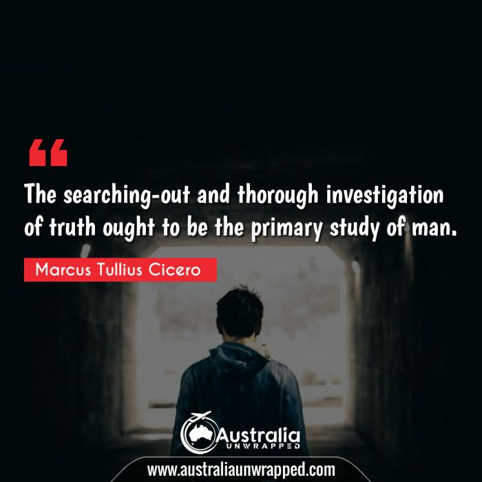 The searching-out and thorough investigation of truth ought to be the primary study of man.