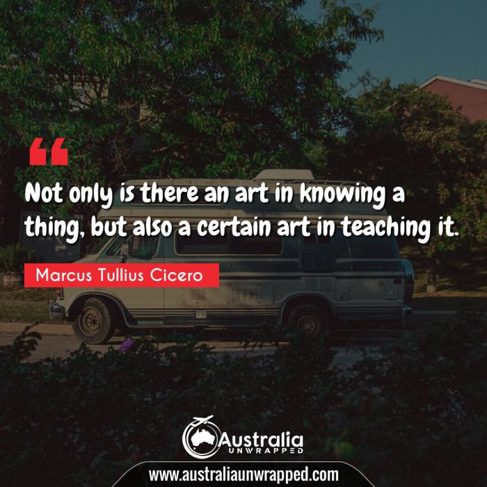 Not only is there an art in knowing a thing, but also a certain art in teaching it.
