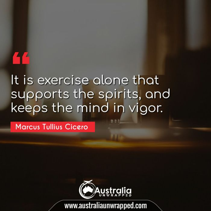 It is exercise alone that supports the spirits, and keeps the mind in vigor.
