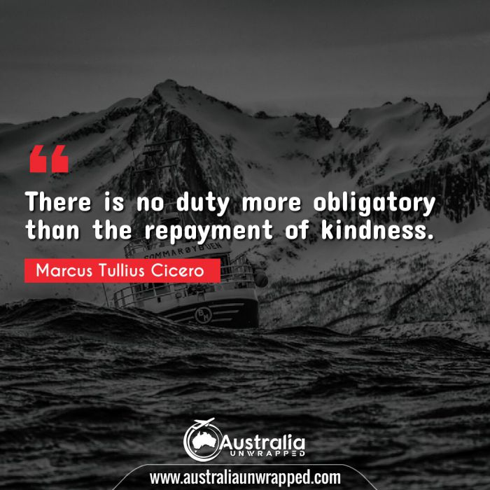There is no duty more obligatory than the repayment of kindness.