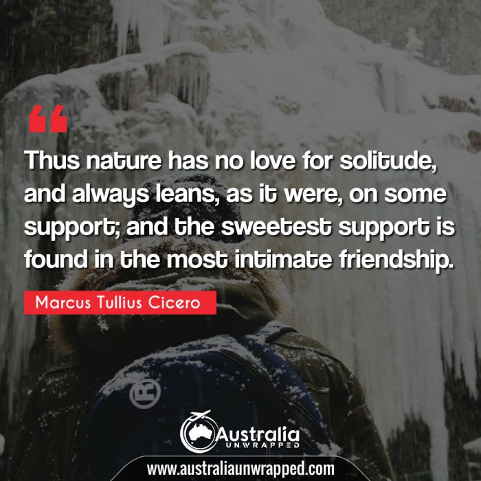 Thus nature has no love for solitude, and always leans, as it were, on some support; and the sweetest support is found in the most intimate friendship.