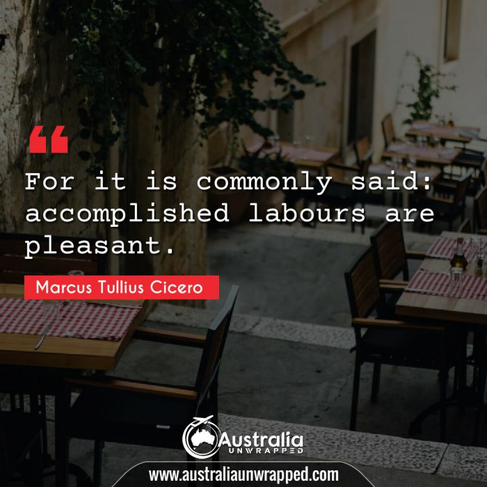 For it is commonly said: accomplished labours are pleasant.
