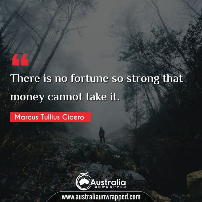 There is no fortune so strong that money cannot take it.