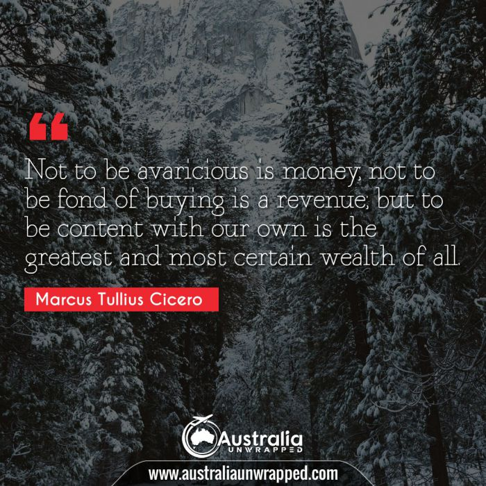 Not to be avaricious is money; not to be fond of buying is a revenue; but to be content with our own is the greatest and most certain wealth of all.